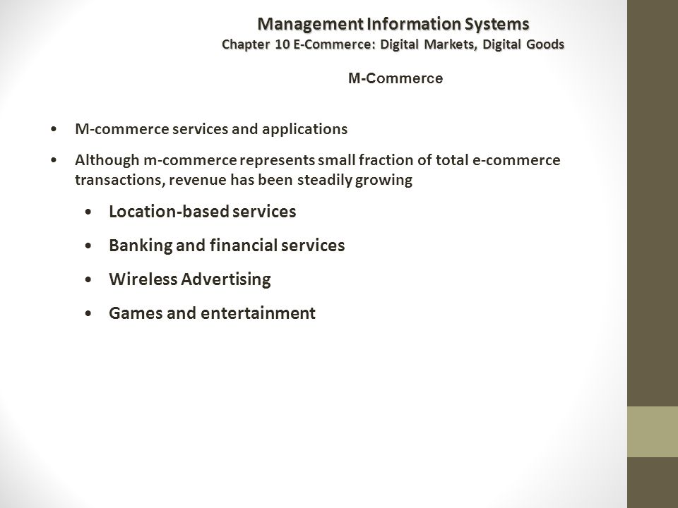 M-Commerce M-commerce services and applications Although m-commerce represents small fraction of total e-commerce transactions, revenue has been steadily growing Location-based services Banking and financial services Wireless Advertising Games and entertainment Management Information Systems Chapter 10 E-Commerce: Digital Markets, Digital Goods