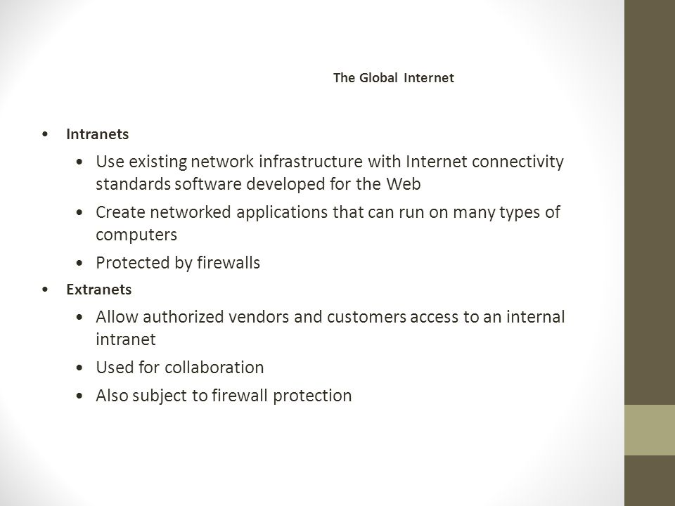 Intranets Use existing network infrastructure with Internet connectivity standards software developed for the Web Create networked applications that can run on many types of computers Protected by firewalls Extranets Allow authorized vendors and customers access to an internal intranet Used for collaboration Also subject to firewall protection The Global Internet