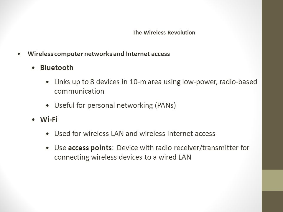 Wireless computer networks and Internet access Bluetooth Links up to 8 devices in 10-m area using low-power, radio-based communication Useful for personal networking (PANs) Wi-Fi Used for wireless LAN and wireless Internet access Use access points: Device with radio receiver/transmitter for connecting wireless devices to a wired LAN The Wireless Revolution