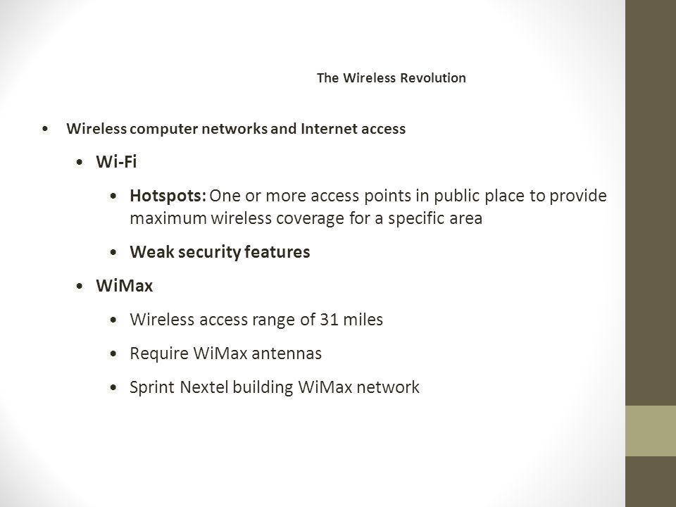 Wireless computer networks and Internet access Wi-Fi Hotspots: One or more access points in public place to provide maximum wireless coverage for a specific area Weak security features WiMax Wireless access range of 31 miles Require WiMax antennas Sprint Nextel building WiMax network The Wireless Revolution