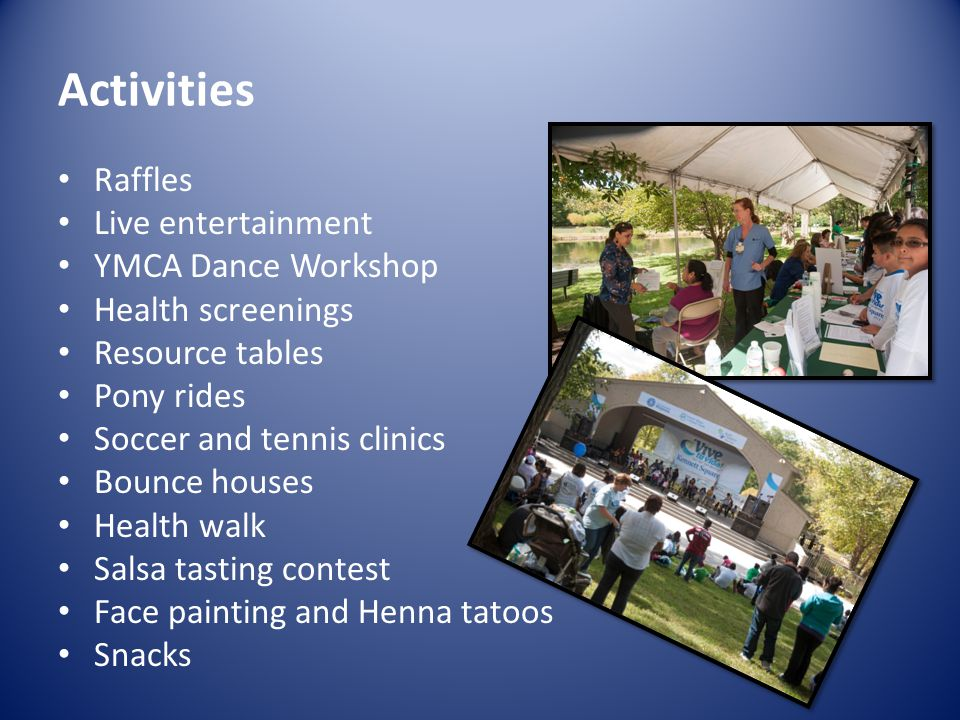 Activities Raffles Live entertainment YMCA Dance Workshop Health screenings Resource tables Pony rides Soccer and tennis clinics Bounce houses Health walk Salsa tasting contest Face painting and Henna tatoos Snacks
