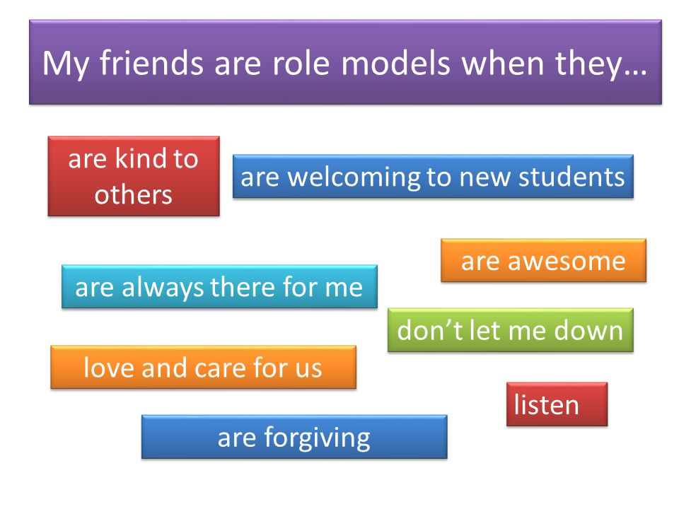 My friends are role models when they… are kind to others are always there for me are welcoming to new students don't let me down are awesome love and