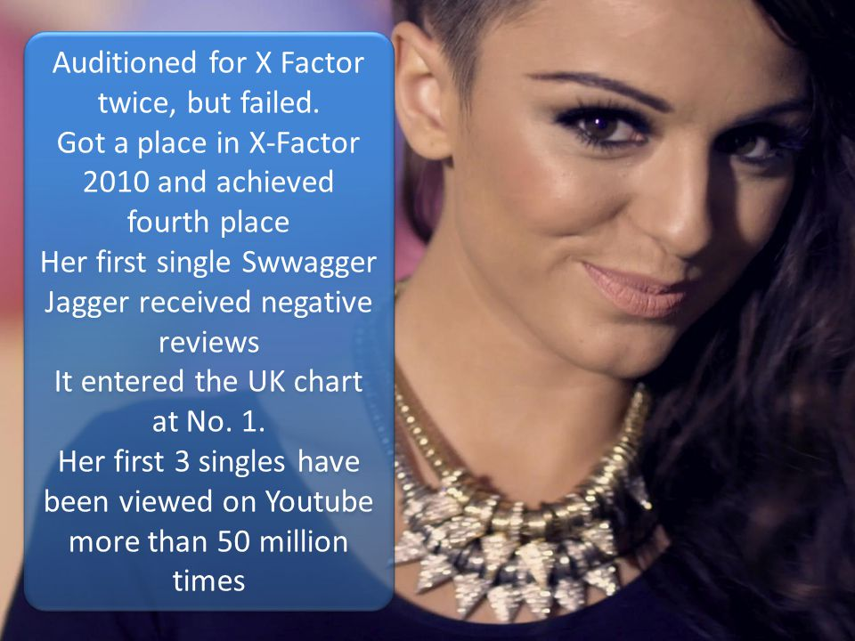 Auditioned for X Factor twice, but failed. Got a place in X-Factor 2010 and achieved fourth place Her first single Swwagger Jagger received negative r