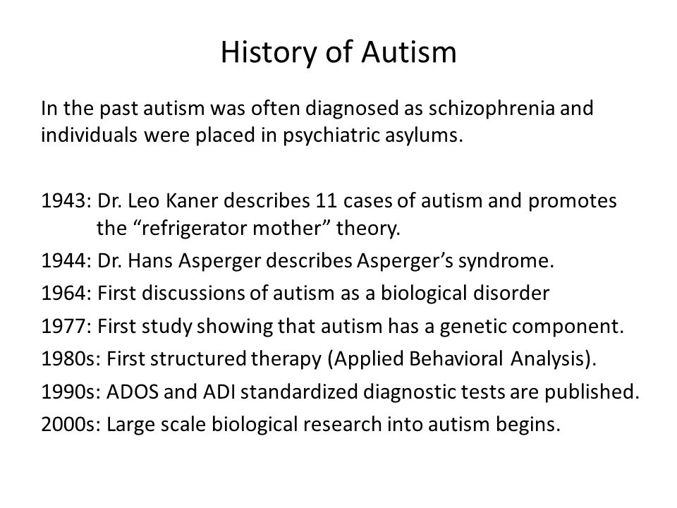 History of Autism In the past autism was often diagnosed as schizophrenia and individuals were placed in psychiatric asylums.