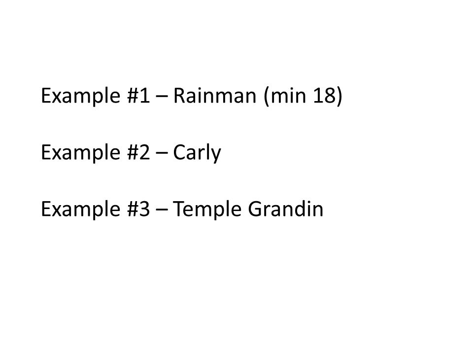 Example #1 – Rainman (min 18) Example #2 – Carly Example #3 – Temple Grandin