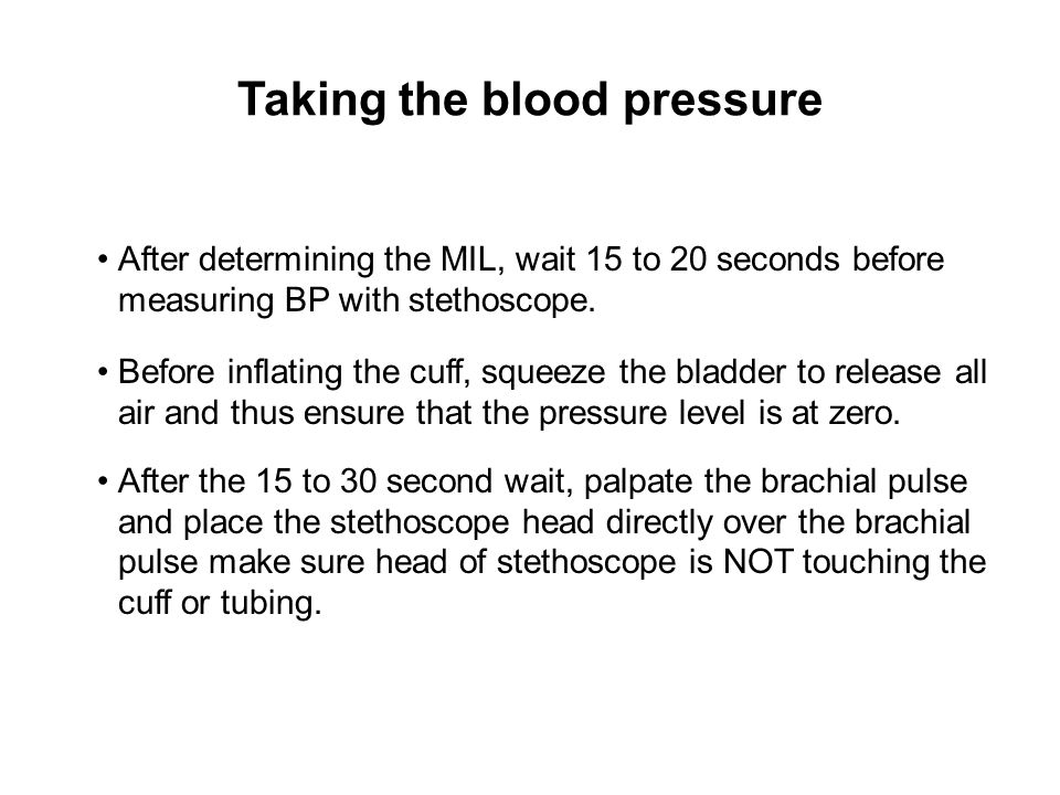 Taking the blood pressure After determining the MIL, wait 15 to 20 seconds before measuring BP with stethoscope. Before inflating the cuff, squeeze th