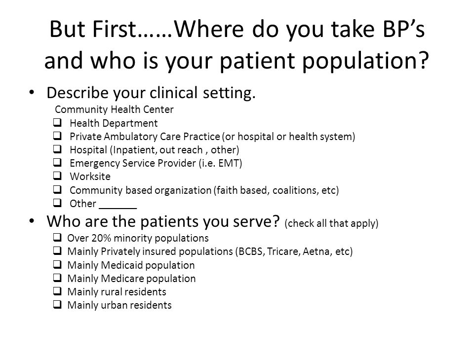 But First……Where do you take BP's and who is your patient population? Describe your clinical setting. Community Health Center  Health Department  Pr