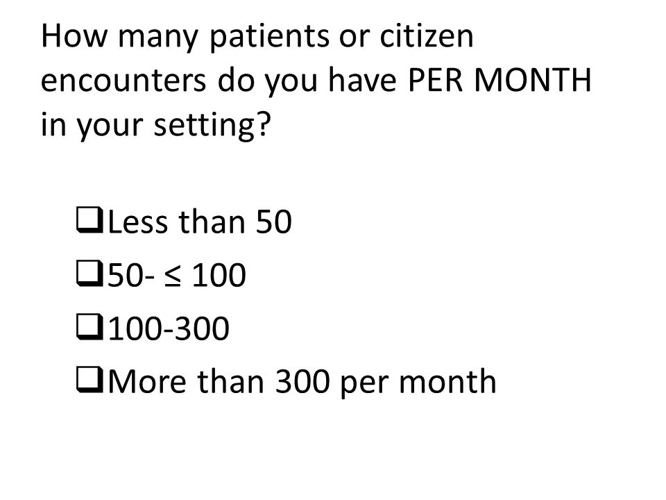 How many patients or citizen encounters do you have PER MONTH in your setting?  Less than 50  50- ≤ 100  100-300  More than 300 per month