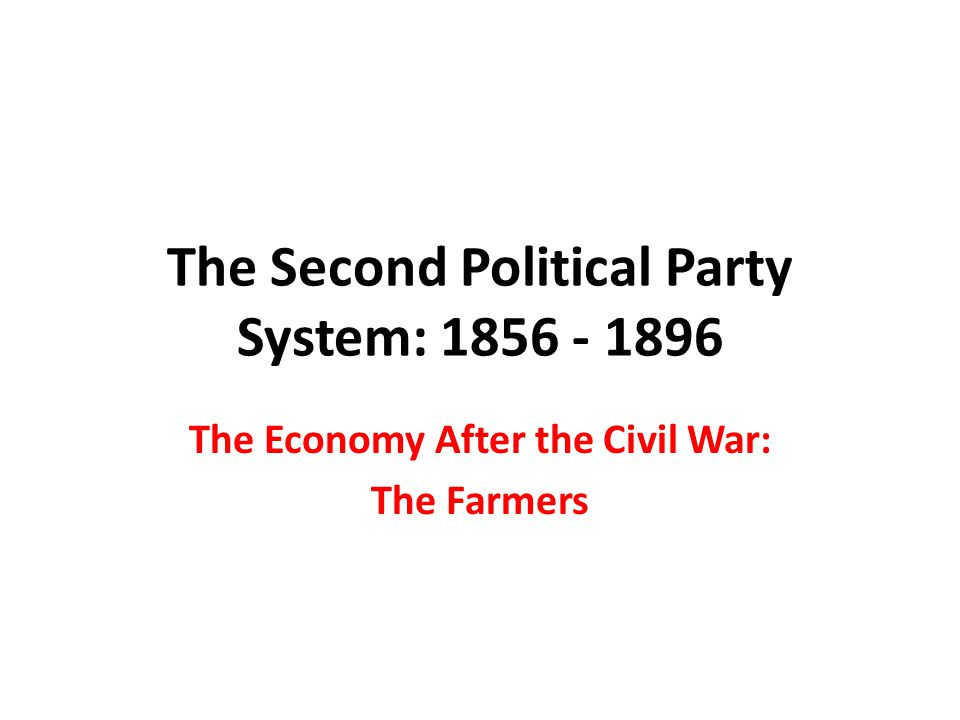 The Second Political Party System: 1856 - 1896 The Economy After the Civil War: The Farmers