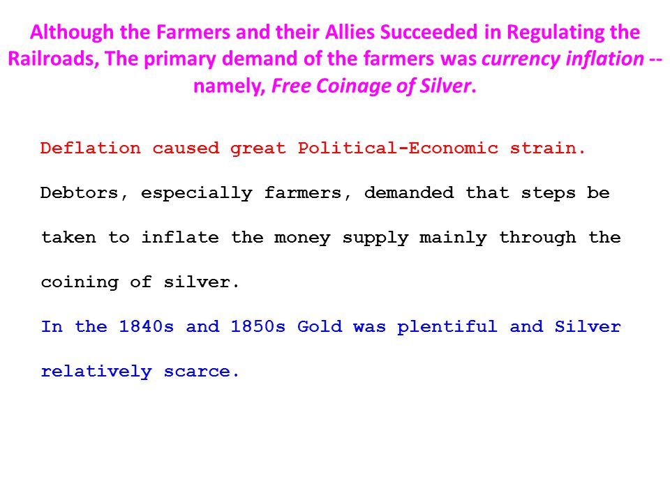 Although the Farmers and their Allies Succeeded in Regulating the Railroads, The primary demand of the farmers was currency inflation -- namely, Free Coinage of Silver.