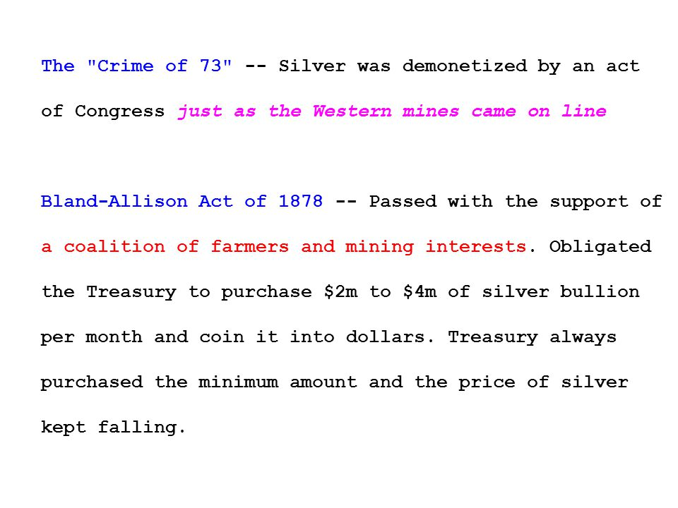 The Crime of 73 -- Silver was demonetized by an act of Congress just as the Western mines came on line Bland-Allison Act of 1878 -- Passed with the support of a coalition of farmers and mining interests.