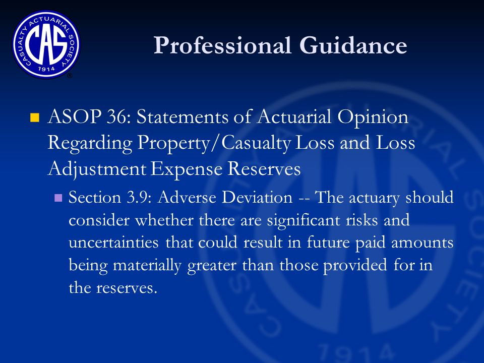 Professional Guidance ASOP 36: Statements of Actuarial Opinion Regarding Property/Casualty Loss and Loss Adjustment Expense Reserves Section 3.9: Adverse Deviation -- The actuary should consider whether there are significant risks and uncertainties that could result in future paid amounts being materially greater than those provided for in the reserves.