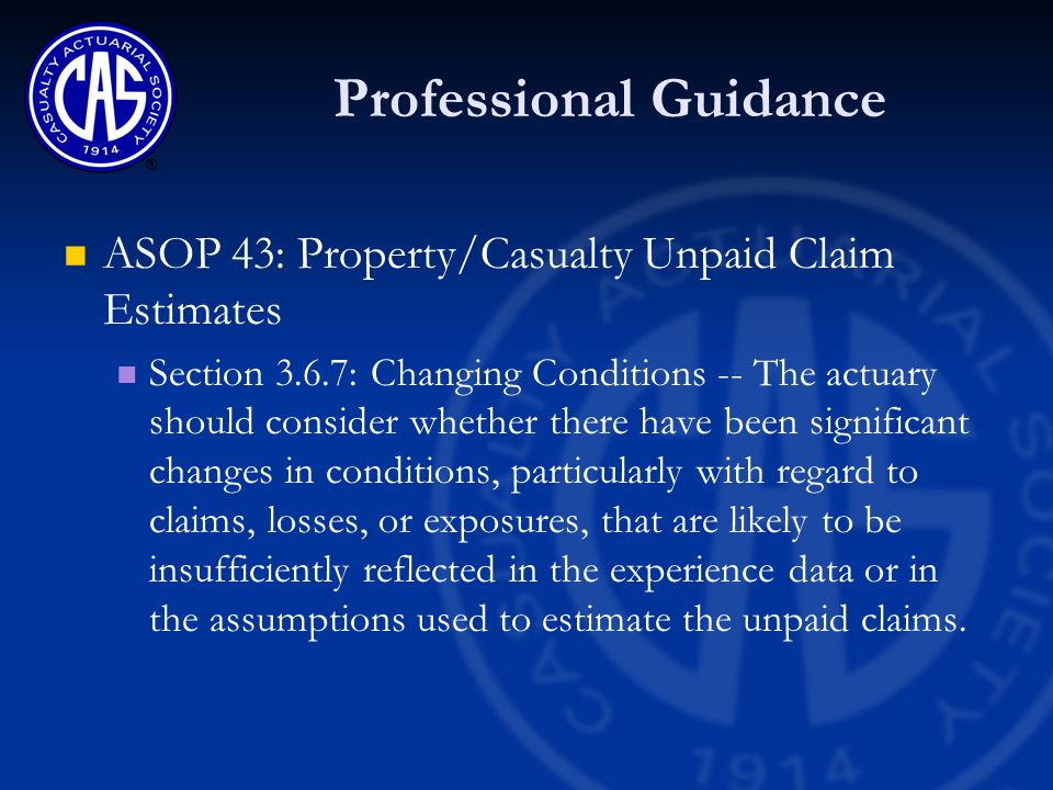 Professional Guidance ASOP 43: Property/Casualty Unpaid Claim Estimates Section 3.6.7: Changing Conditions -- The actuary should consider whether there have been significant changes in conditions, particularly with regard to claims, losses, or exposures, that are likely to be insufficiently reflected in the experience data or in the assumptions used to estimate the unpaid claims.