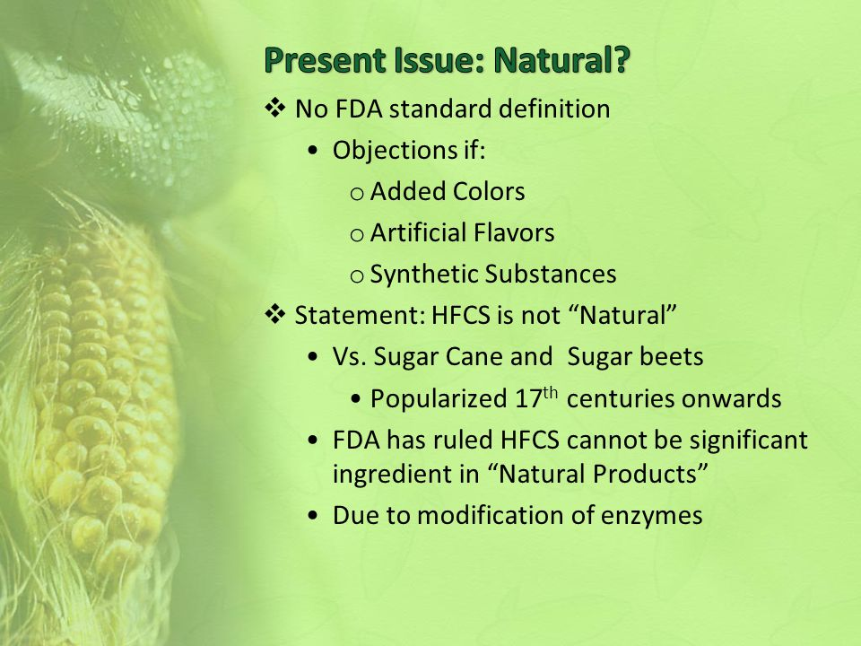  No FDA standard definition Objections if: o Added Colors o Artificial Flavors o Synthetic Substances  Statement: HFCS is not Natural Vs.