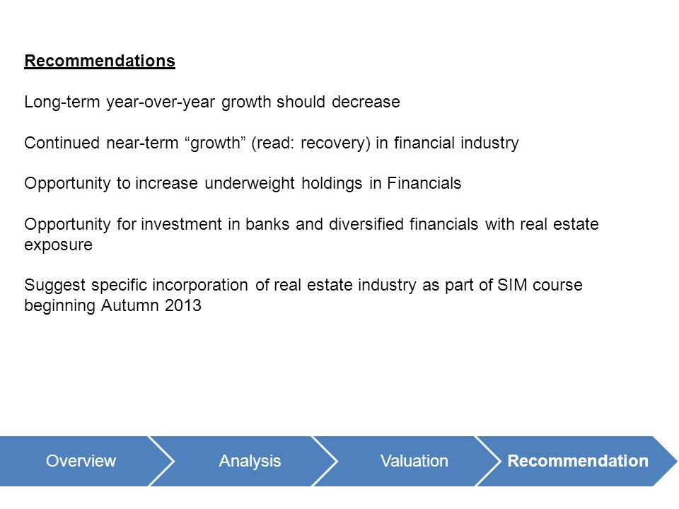 OverviewAnalysisValuationRecommendation Recommendations Long-term year-over-year growth should decrease Continued near-term growth (read: recovery) in financial industry Opportunity to increase underweight holdings in Financials Opportunity for investment in banks and diversified financials with real estate exposure Suggest specific incorporation of real estate industry as part of SIM course beginning Autumn 2013