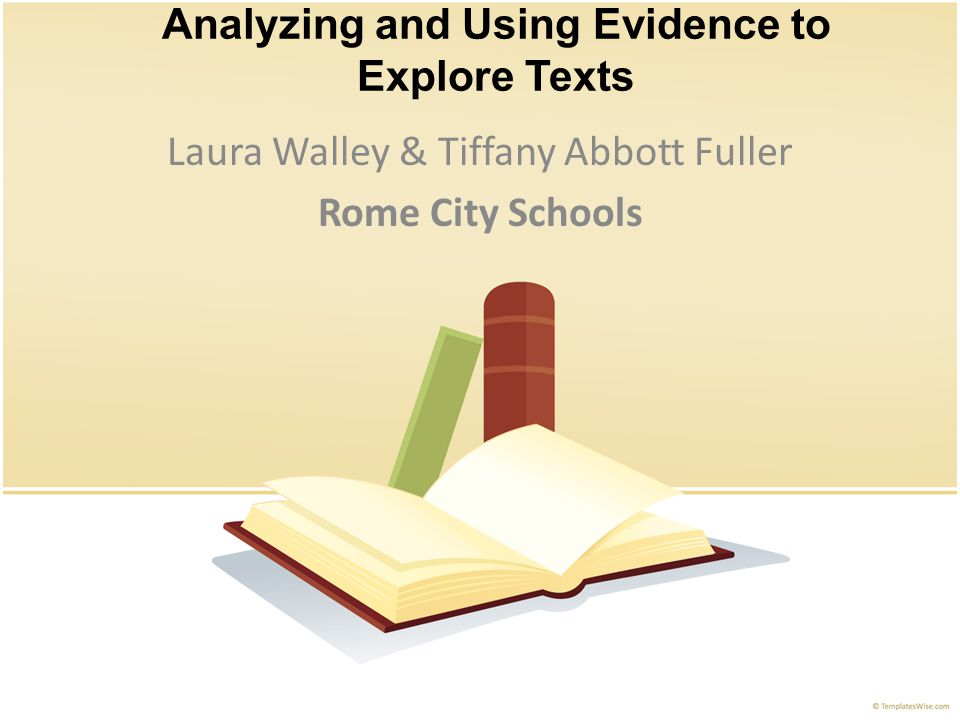 Analyzing and Using Evidence to Explore Texts Laura Walley & Tiffany Abbott Fuller Rome City Schools