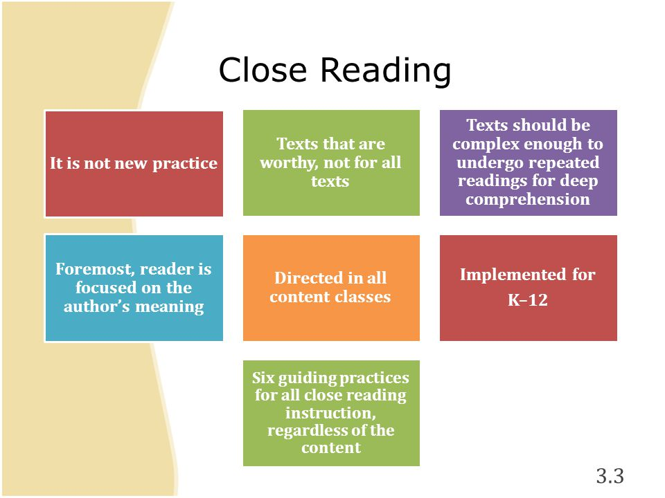 It is not new practice Texts that are worthy, not for all texts Texts should be complex enough to undergo repeated readings for deep comprehension Foremost, reader is focused on the author's meaning Directed in all content classes Implemented for K–12 Six guiding practices for all close reading instruction, regardless of the content 3.3 Close Reading