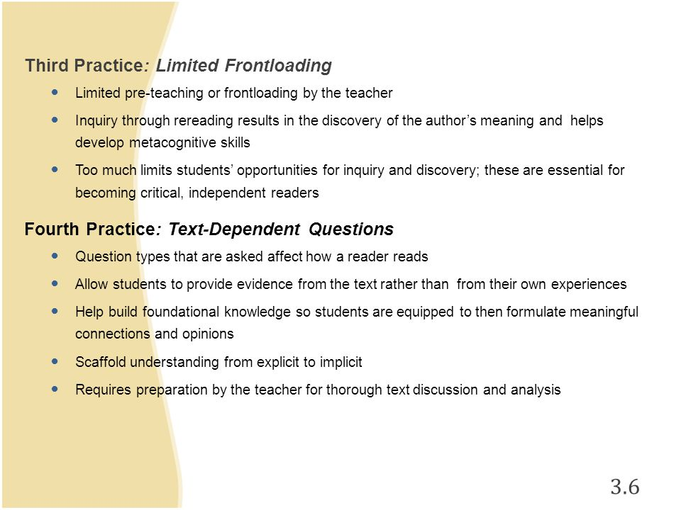 3.6 Third Practice: Limited Frontloading Limited pre-teaching or frontloading by the teacher Inquiry through rereading results in the discovery of the author's meaning and helps develop metacognitive skills Too much limits students' opportunities for inquiry and discovery; these are essential for becoming critical, independent readers Fourth Practice: Text-Dependent Questions Question types that are asked affect how a reader reads Allow students to provide evidence from the text rather than from their own experiences Help build foundational knowledge so students are equipped to then formulate meaningful connections and opinions Scaffold understanding from explicit to implicit Requires preparation by the teacher for thorough text discussion and analysis