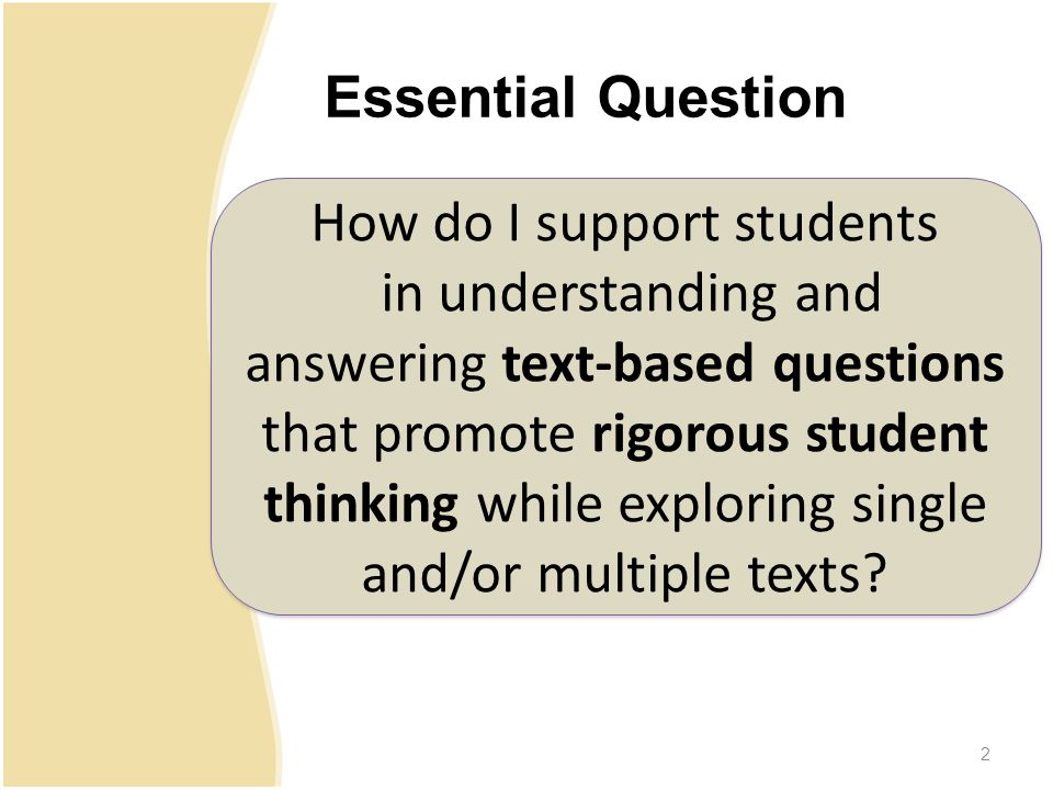 First Practice: Select Short, Worthy Passages –Three to nine paragraphs in length –Deeply understood by the teacher in order to know where complex parts may inhibit student understanding –Do not need to be stand-alone texts Second Practice: Student Rereading –With a clear purpose, to locate evidence for a particular question –Accomplished independently, with peers and/or with teacher think-alouds –Decreases the need for frontloading –Improves fluency and comprehensio n 3.13