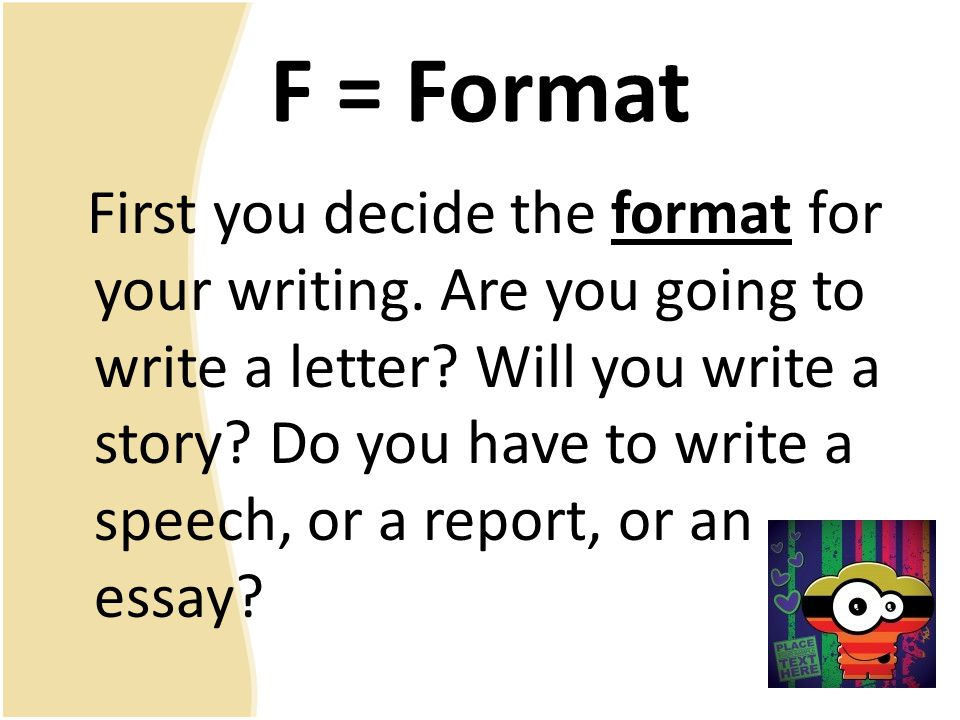 F = Format First you decide the format for your writing.