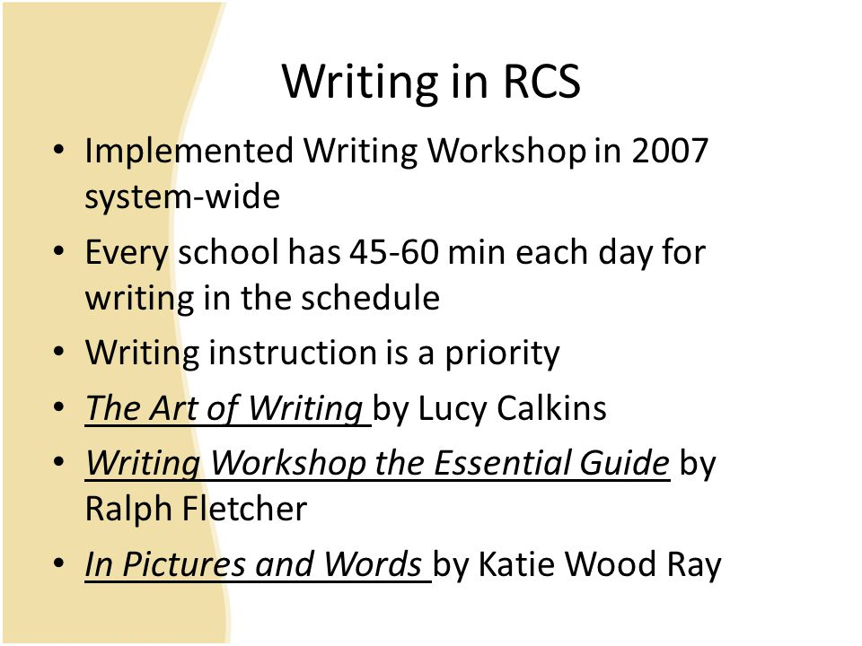 Writing in RCS Implemented Writing Workshop in 2007 system-wide Every school has 45-60 min each day for writing in the schedule Writing instruction is a priority The Art of Writing by Lucy Calkins Writing Workshop the Essential Guide by Ralph Fletcher In Pictures and Words by Katie Wood Ray
