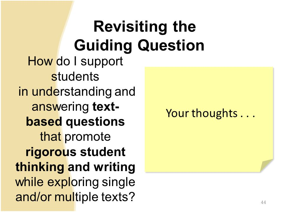 Revisiting the Guiding Question How do I support students in understanding and answering text- based questions that promote rigorous student thinking and writing while exploring single and/or multiple texts.
