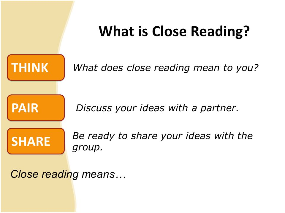 Close reading means… What is Close Reading. SHARE PAIR THINK What does close reading mean to you.