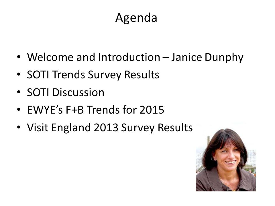 Agenda Welcome and Introduction – Janice Dunphy SOTI Trends Survey Results SOTI Discussion EWYE's F+B Trends for 2015 Visit England 2013 Survey Results
