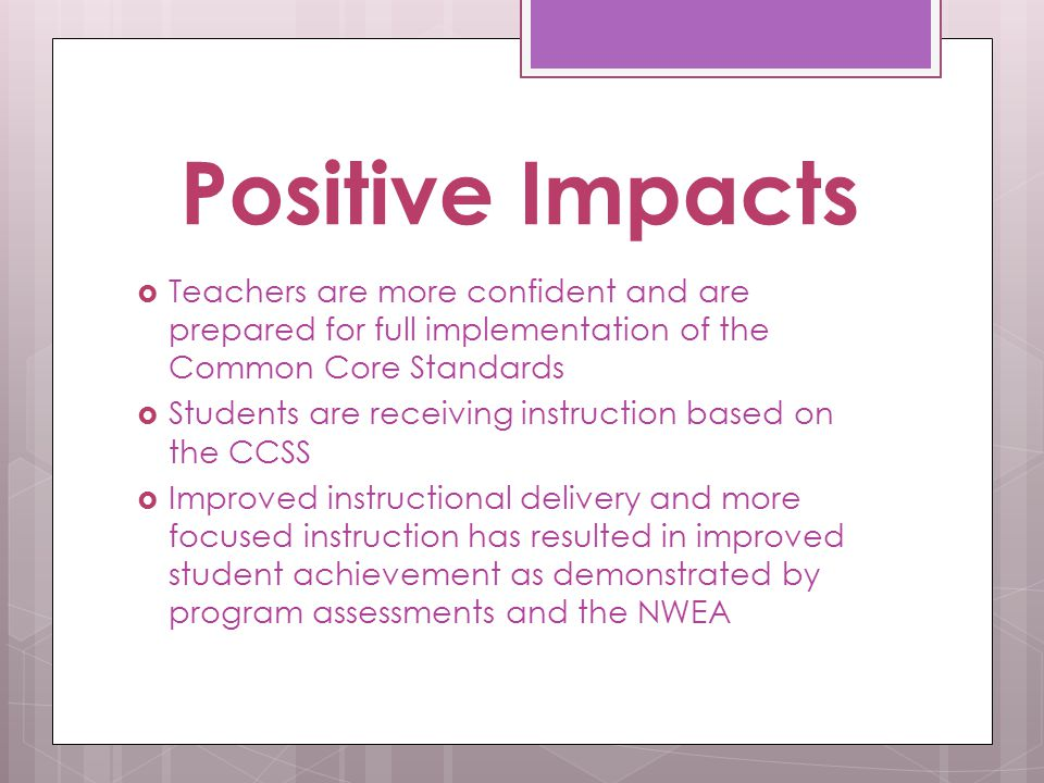 Positive Impacts  Teachers are more confident and are prepared for full implementation of the Common Core Standards  Students are receiving instruction based on the CCSS  Improved instructional delivery and more focused instruction has resulted in improved student achievement as demonstrated by program assessments and the NWEA