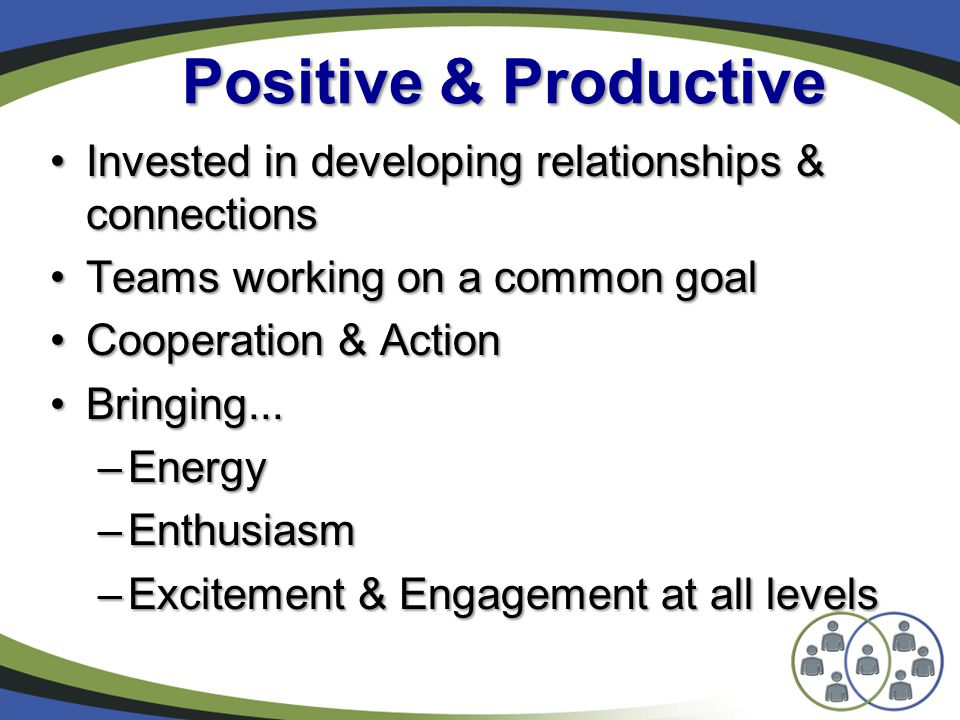 Positive & Productive Invested in developing relationships & connectionsInvested in developing relationships & connections Teams working on a common goalTeams working on a common goal Cooperation & ActionCooperation & Action Bringing...Bringing...
