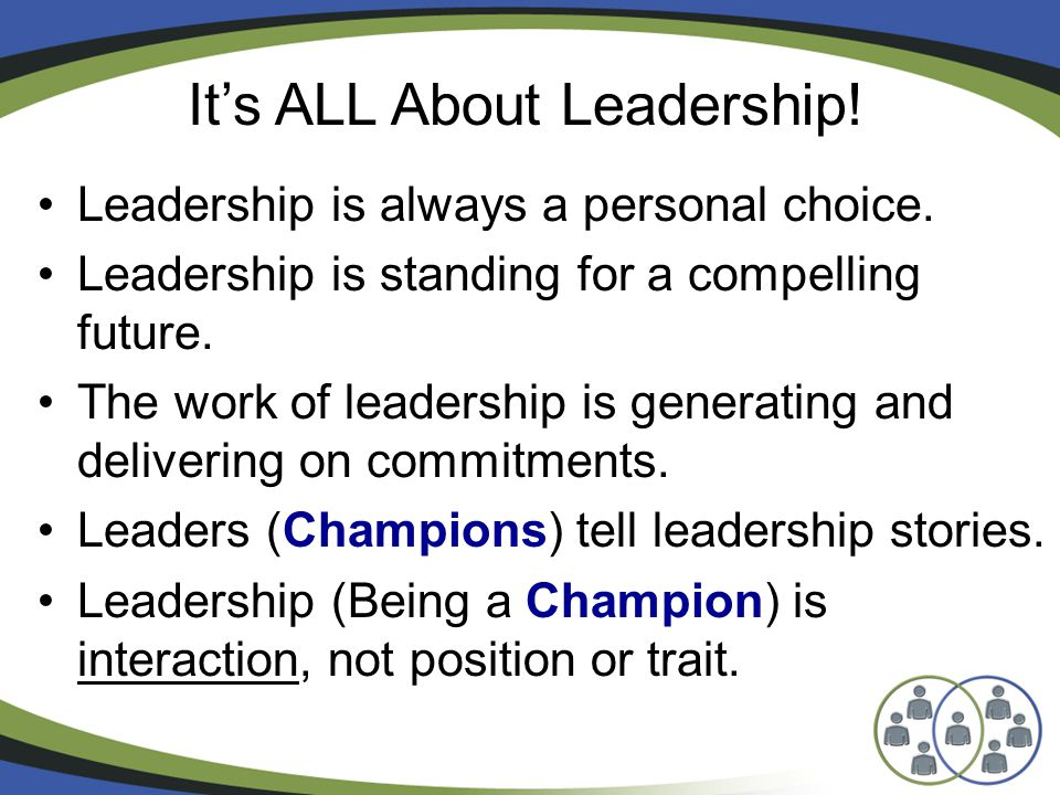 Leadership is always a personal choice. Leadership is standing for a compelling future.