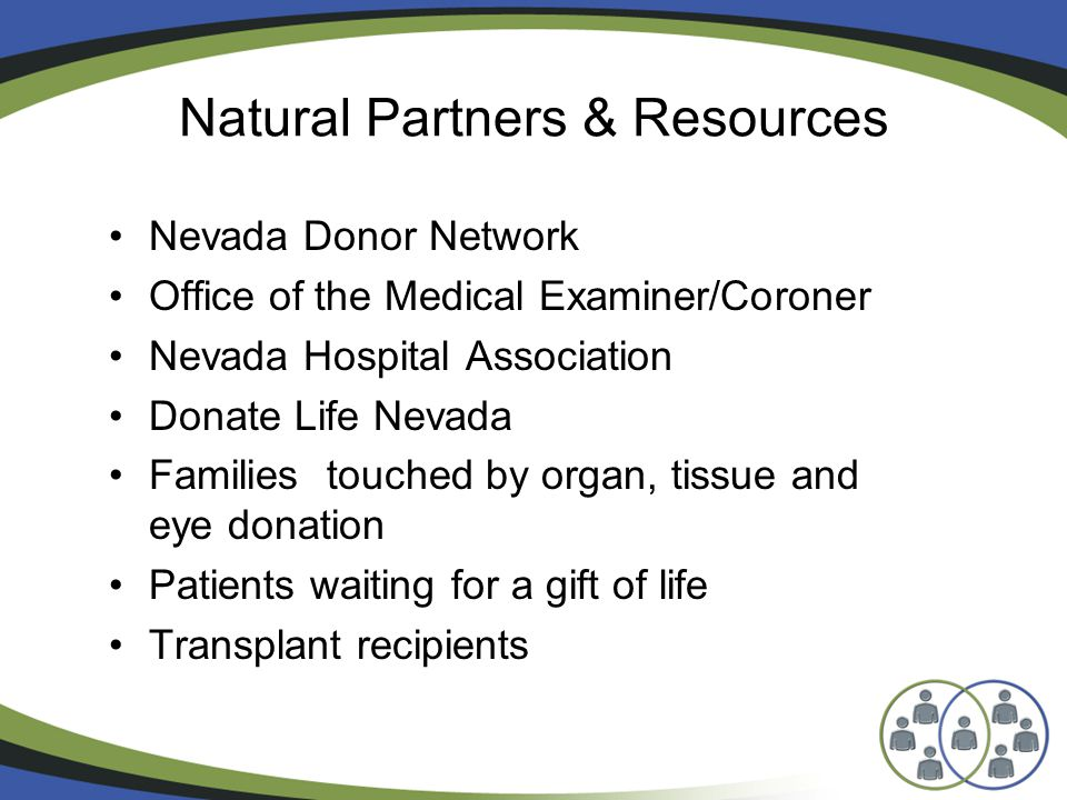 Natural Partners & Resources Nevada Donor Network Office of the Medical Examiner/Coroner Nevada Hospital Association Donate Life Nevada Families touched by organ, tissue and eye donation Patients waiting for a gift of life Transplant recipients