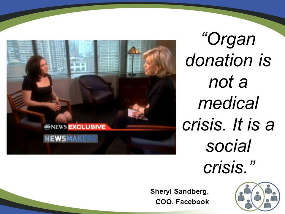 Organ donation is not a medical crisis. It is a social crisis. Sheryl Sandberg, COO, Facebook