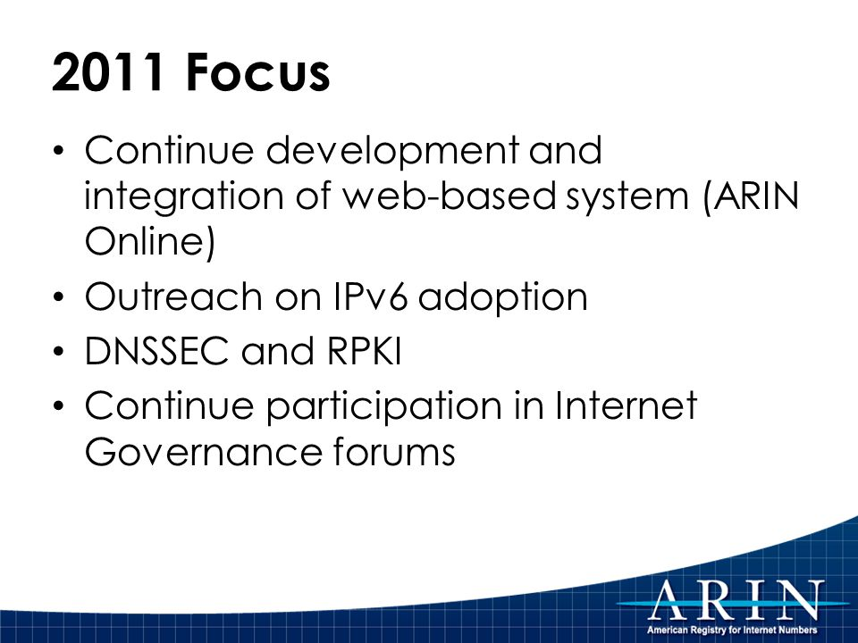 2011 Focus Continue development and integration of web-based system (ARIN Online) Outreach on IPv6 adoption DNSSEC and RPKI Continue participation in Internet Governance forums