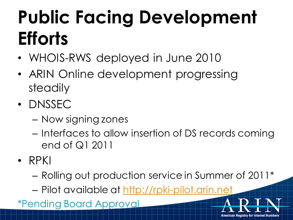 Public Facing Development Efforts WHOIS-RWS deployed in June 2010 ARIN Online development progressing steadily DNSSEC – Now signing zones – Interfaces to allow insertion of DS records coming end of Q1 2011 RPKI – Rolling out production service in Summer of 2011* – Pilot available at http://rpki-pilot.arin.nethttp://rpki-pilot.arin.net *Pending Board Approval