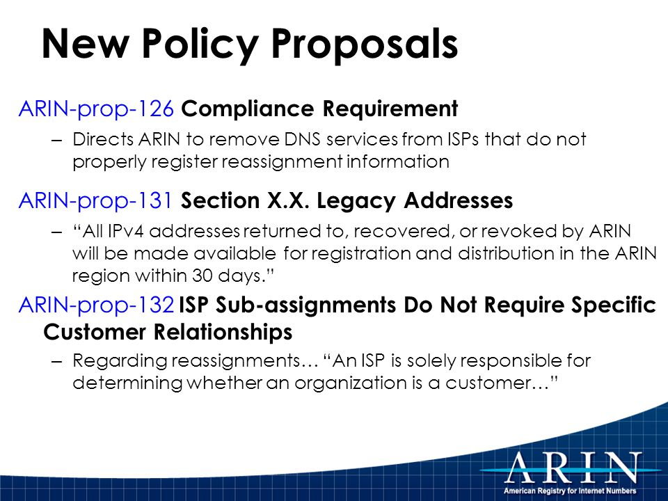 New Policy Proposals ARIN-prop-126 Compliance Requirement – Directs ARIN to remove DNS services from ISPs that do not properly register reassignment information ARIN-prop-131 Section X.X.