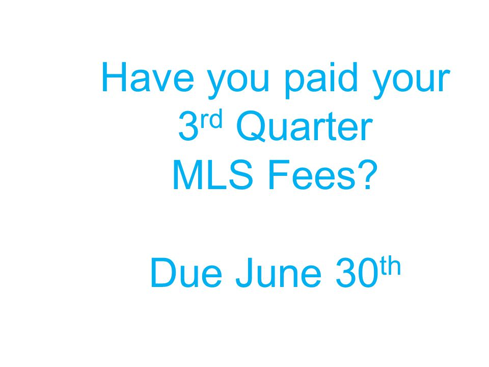 Have you paid your 3 rd Quarter MLS Fees? Due June 30 th
