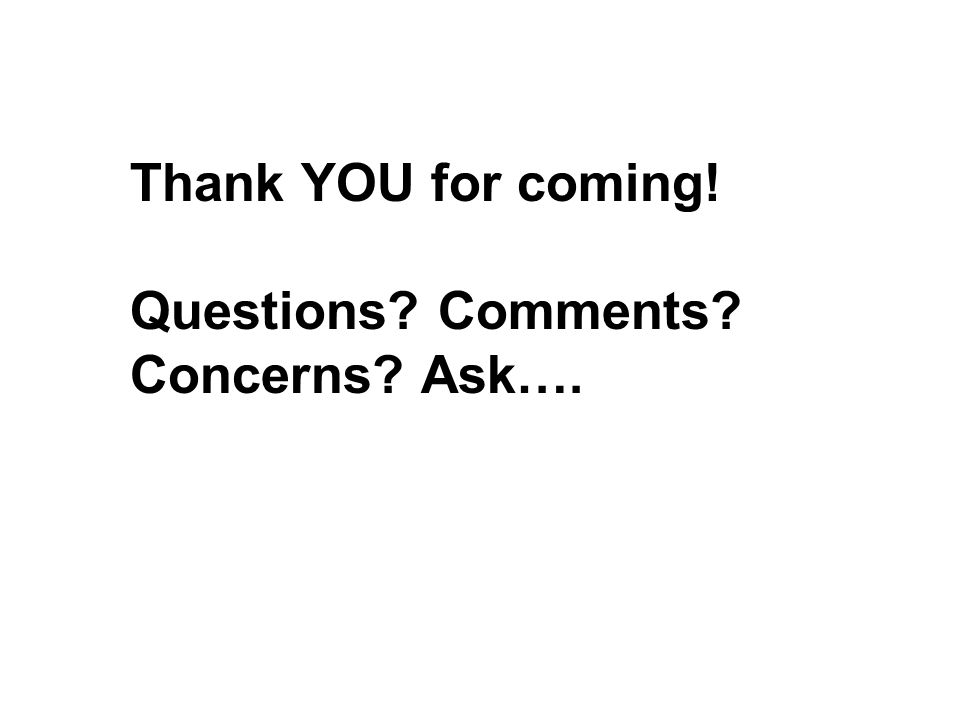 Thank YOU for coming! Questions? Comments? Concerns? Ask….