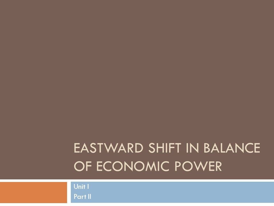 EASTWARD SHIFT IN BALANCE OF ECONOMIC POWER Unit I Part II