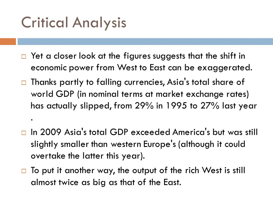 Critical Analysis  Yet a closer look at the figures suggests that the shift in economic power from West to East can be exaggerated.
