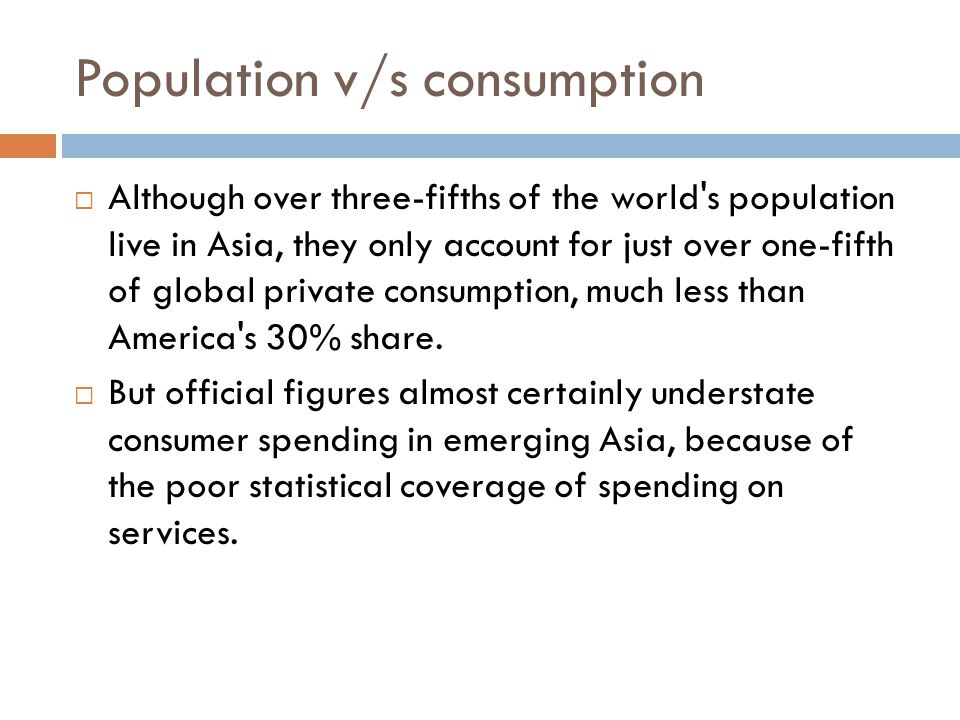 Population v/s consumption  Although over three-fifths of the world s population live in Asia, they only account for just over one-fifth of global private consumption, much less than America s 30% share.