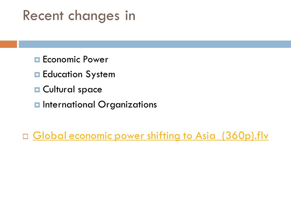 Recent changes in  Economic Power  Education System  Cultural space  International Organizations  Global economic power shifting to Asia_(360p).flv Global economic power shifting to Asia_(360p).flv