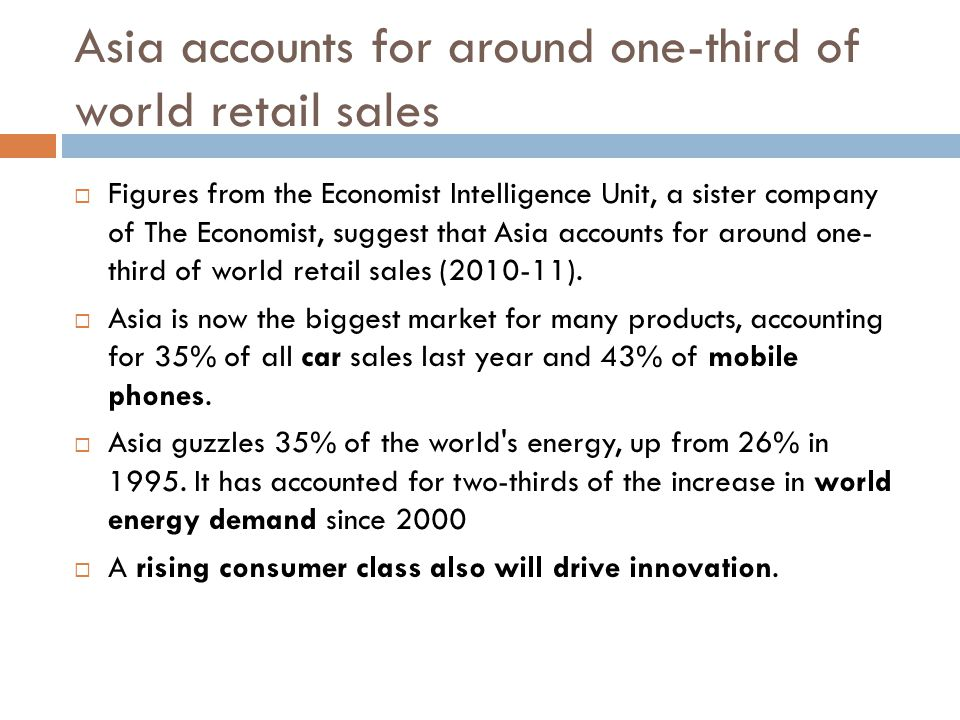 Asia accounts for around one-third of world retail sales  Figures from the Economist Intelligence Unit, a sister company of The Economist, suggest that Asia accounts for around one- third of world retail sales (2010-11).