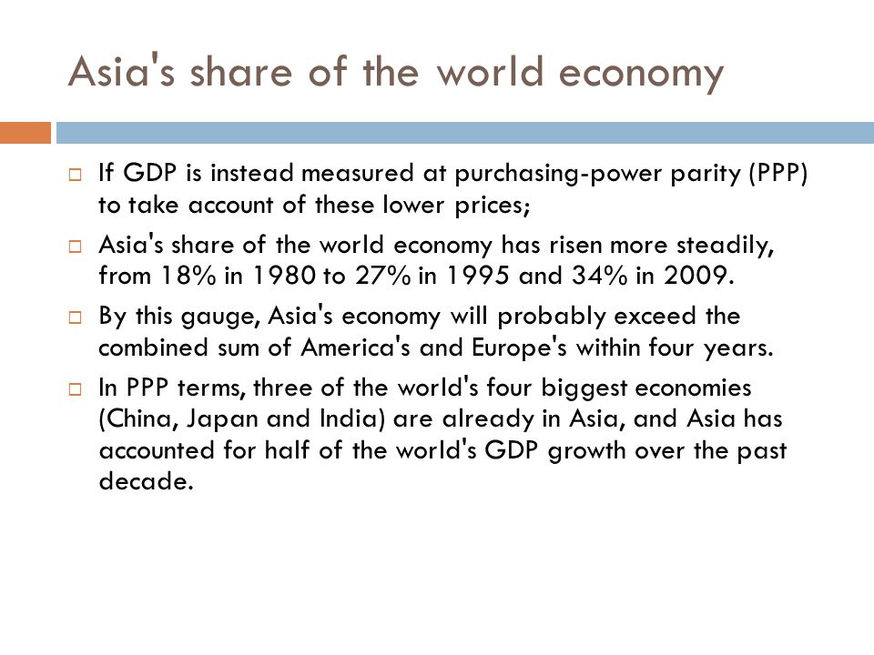 Asia s share of the world economy  If GDP is instead measured at purchasing-power parity (PPP) to take account of these lower prices;  Asia s share of the world economy has risen more steadily, from 18% in 1980 to 27% in 1995 and 34% in 2009.