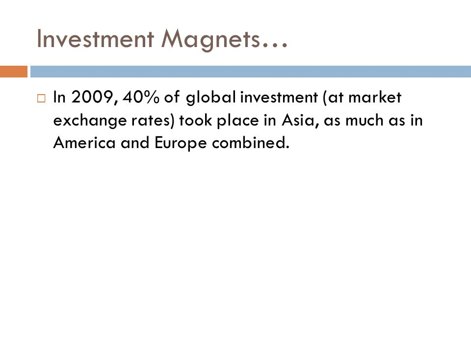 Investment Magnets…  In 2009, 40% of global investment (at market exchange rates) took place in Asia, as much as in America and Europe combined.