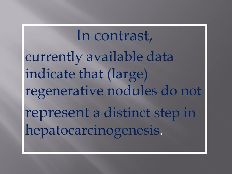 In contrast, currently available data indicate that (large) regenerative nodules do not represent a distinct step in hepatocarcinogenesis.
