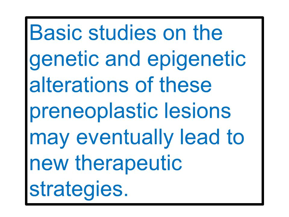 Basic studies on the genetic and epigenetic alterations of these preneoplastic lesions may eventually lead to new therapeutic strategies.
