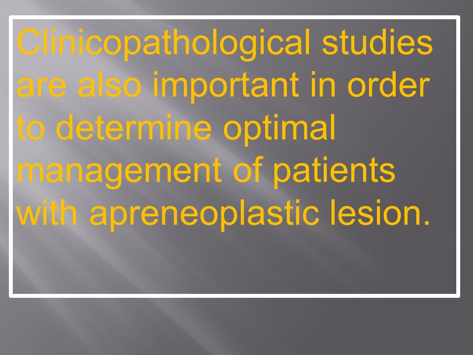 Clinicopathological studies are also important in order to determine optimal management of patients with apreneoplastic lesion.