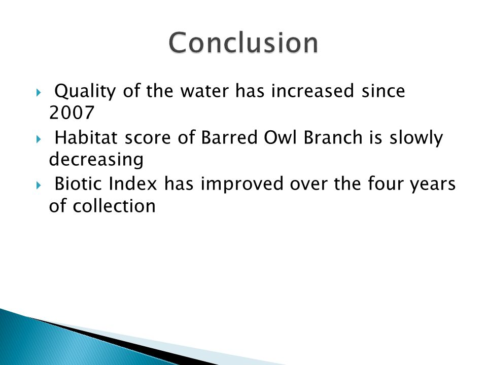  Quality of the water has increased since 2007  Habitat score of Barred Owl Branch is slowly decreasing  Biotic Index has improved over the four ye