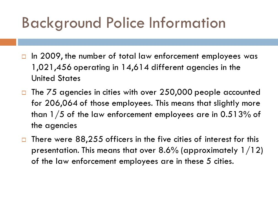Background Police Information  In 2009, the number of total law enforcement employees was 1,021,456 operating in 14,614 different agencies in the United States  The 75 agencies in cities with over 250,000 people accounted for 206,064 of those employees.
